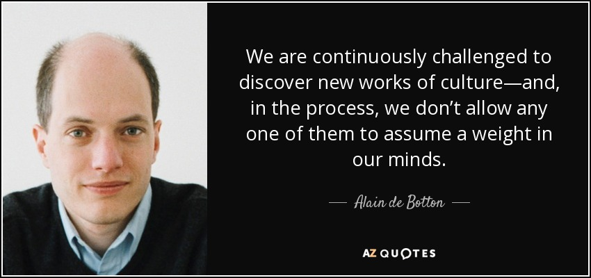 We are continuously challenged to discover new works of culture—and, in the process, we don't allow any one of them to assume a weight in our minds. - Alain de Botton