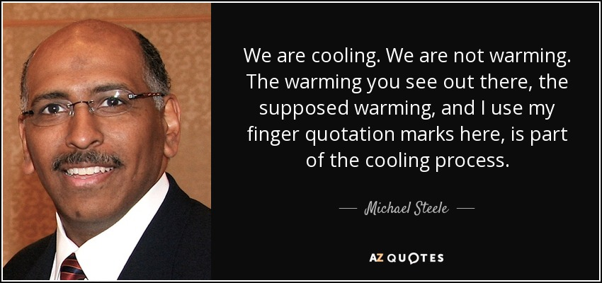 We are cooling. We are not warming. The warming you see out there, the supposed warming, and I use my finger quotation marks here, is part of the cooling process. - Michael Steele
