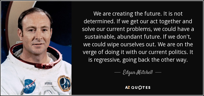 We are creating the future. It is not determined. If we get our act together and solve our current problems, we could have a sustainable, abundant future. If we don't, we could wipe ourselves out. We are on the verge of doing it with our current politics. It is regressive, going back the other way. - Edgar Mitchell