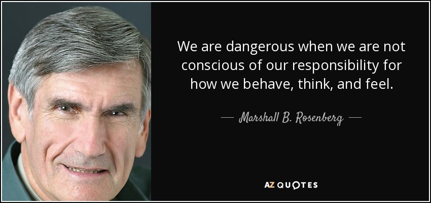 We are dangerous when we are not conscious of our responsibility for how we behave, think, and feel. - Marshall B. Rosenberg