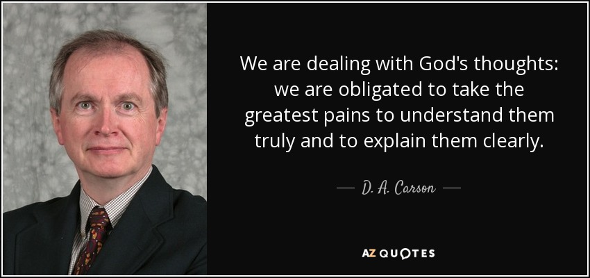 We are dealing with God's thoughts: we are obligated to take the greatest pains to understand them truly and to explain them clearly. - D. A. Carson
