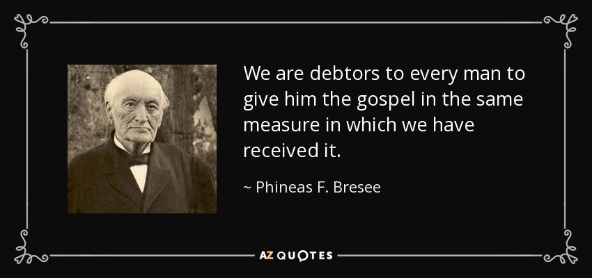 We are debtors to every man to give him the gospel in the same measure in which we have received it. - Phineas F. Bresee