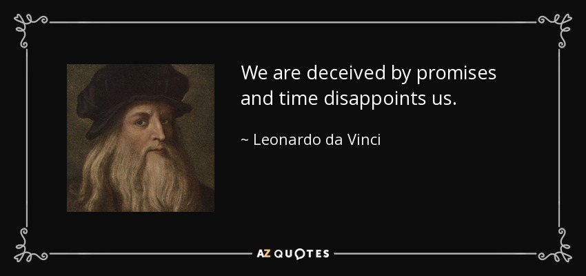 We are deceived by promises and time disappoints us. - Leonardo da Vinci