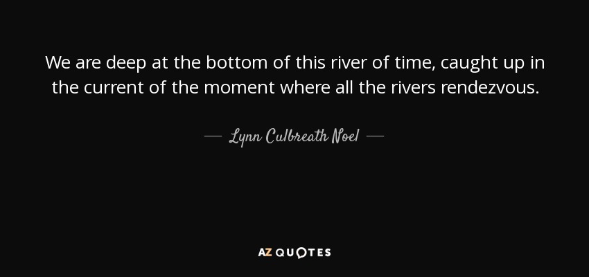 We are deep at the bottom of this river of time, caught up in the current of the moment where all the rivers rendezvous. - Lynn Culbreath Noel