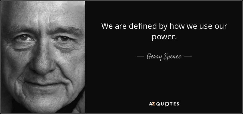 We are defined by how we use our power. - Gerry Spence