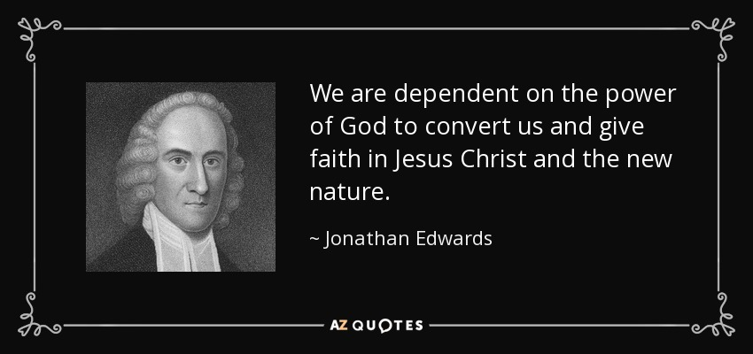 We are dependent on the power of God to convert us and give faith in Jesus Christ and the new nature. - Jonathan Edwards