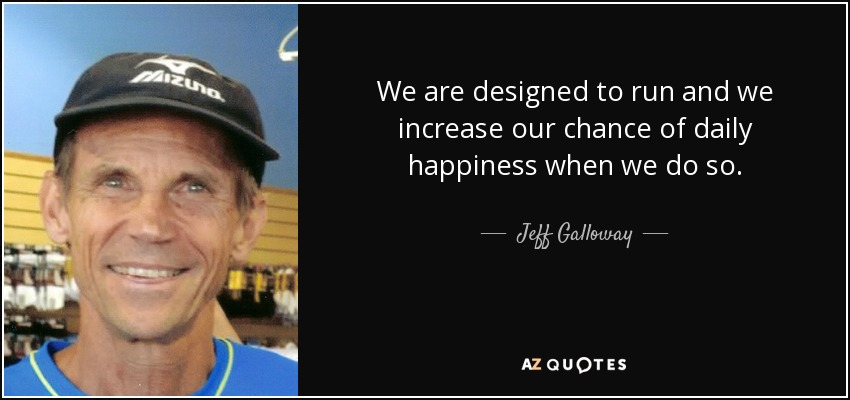 We are designed to run and we increase our chance of daily happiness when we do so. - Jeff Galloway