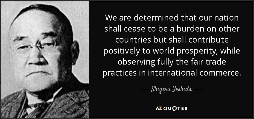 We are determined that our nation shall cease to be a burden on other countries but shall contribute positively to world prosperity, while observing fully the fair trade practices in international commerce. - Shigeru Yoshida