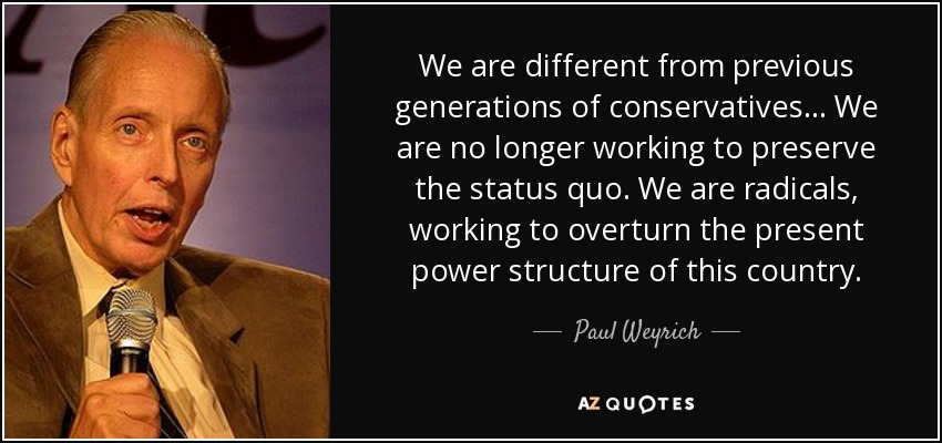 We are different from previous generations of conservatives... We are no longer working to preserve the status quo. We are radicals, working to overturn the present power structure of this country. - Paul Weyrich