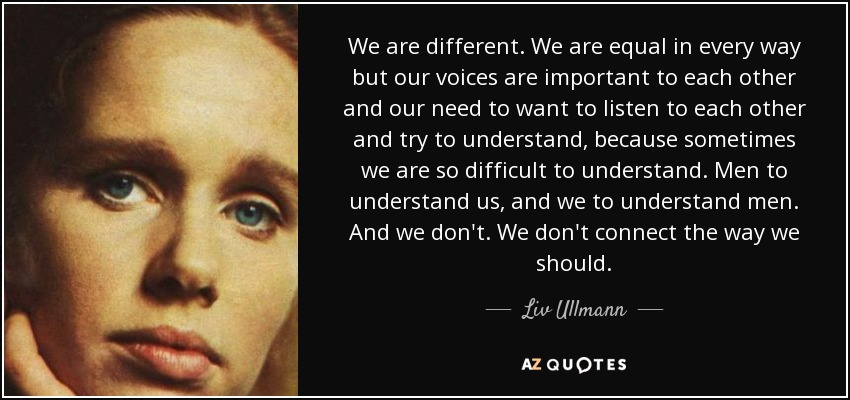 We are different. We are equal in every way but our voices are important to each other and our need to want to listen to each other and try to understand, because sometimes we are so difficult to understand. Men to understand us, and we to understand men. And we don't. We don't connect the way we should. - Liv Ullmann