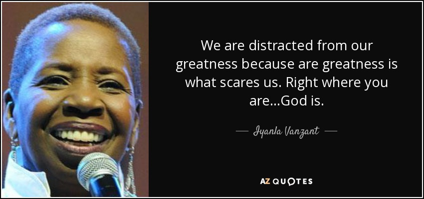 We are distracted from our greatness because are greatness is what scares us. Right where you are…God is. - Iyanla Vanzant
