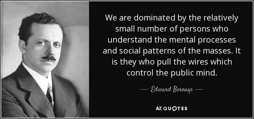We are dominated by the relatively small number of persons who understand the mental processes and social patterns of the masses. It is they who pull the wires which control the public mind. - Edward Bernays
