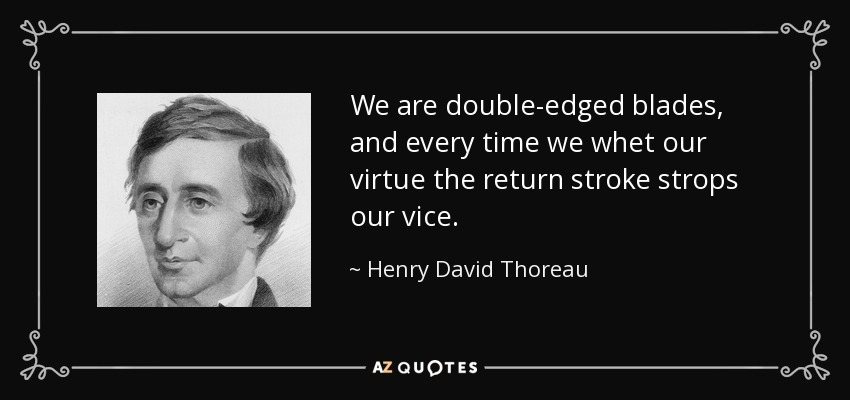 We are double-edged blades, and every time we whet our virtue the return stroke strops our vice. - Henry David Thoreau