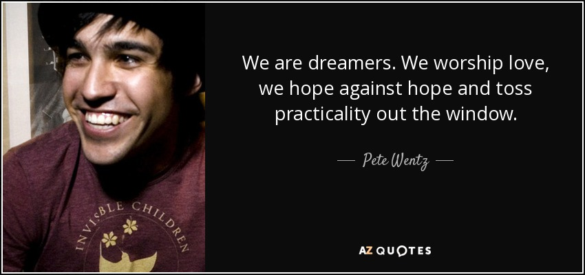 We are dreamers. We worship love, we hope against hope and toss practicality out the window. - Pete Wentz