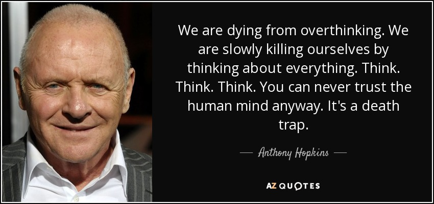 We are dying from overthinking. We are slowly killing ourselves by thinking about everything. Think. Think. Think. You can never trust the human mind anyway. It's a death trap. - Anthony Hopkins