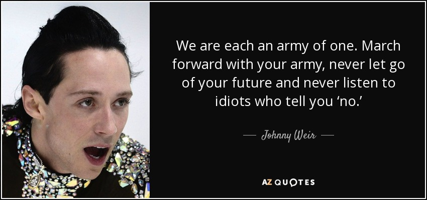 We are each an army of one. March forward with your army, never let go of your future and never listen to idiots who tell you 'no.' - Johnny Weir