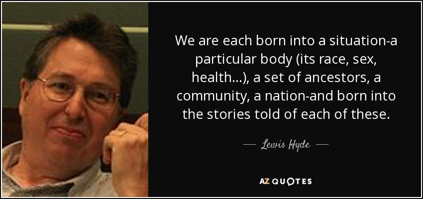 We are each born into a situation-a particular body (its race, sex, health...), a set of ancestors, a community, a nation-and born into the stories told of each of these. - Lewis Hyde