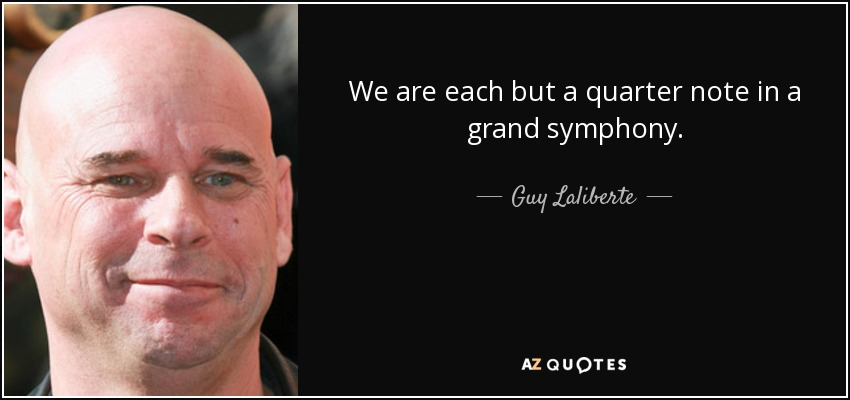 We are each but a quarter note in a grand symphony. - Guy Laliberte