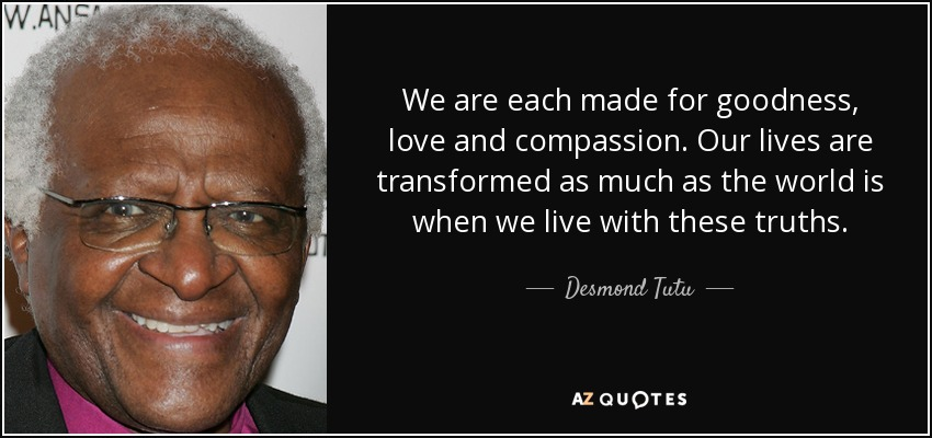 We are each made for goodness, love and compassion. Our lives are transformed as much as the world is when we live with these truths. - Desmond Tutu