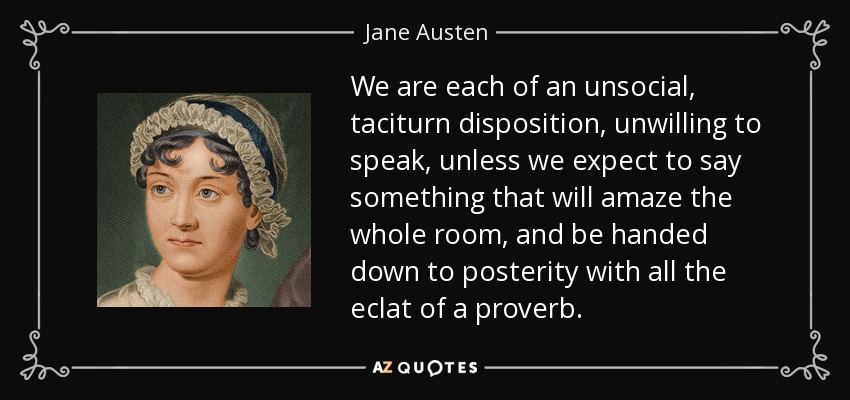 We are each of an unsocial, taciturn disposition, unwilling to speak, unless we expect to say something that will amaze the whole room, and be handed down to posterity with all the eclat of a proverb. - Jane Austen