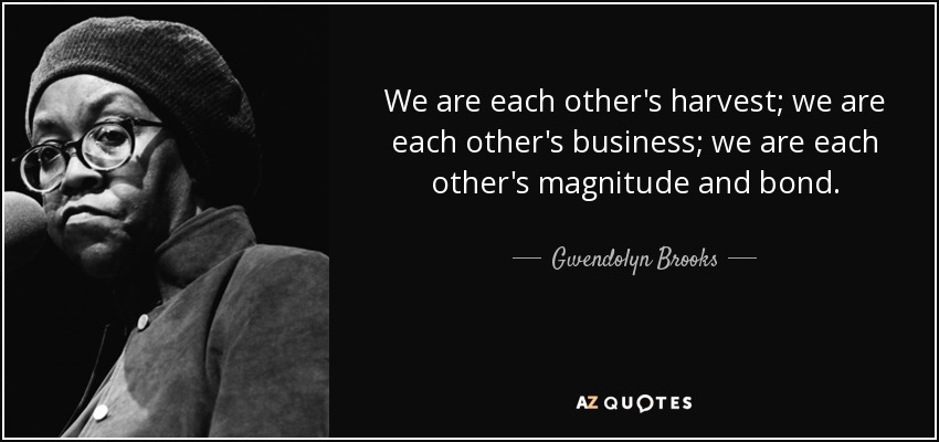 We are each other's harvest; we are each other's business; we are each other's magnitude and bond. - Gwendolyn Brooks