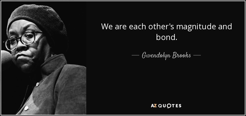 We are each other's magnitude and bond. - Gwendolyn Brooks