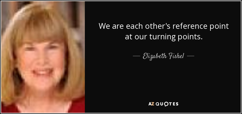 We are each other's reference point at our turning points. - Elizabeth Fishel