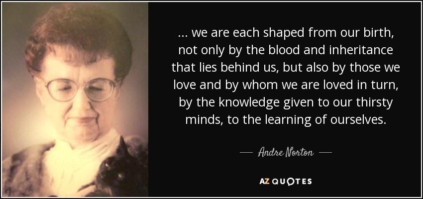 ... we are each shaped from our birth, not only by the blood and inheritance that lies behind us, but also by those we love and by whom we are loved in turn, by the knowledge given to our thirsty minds, to the learning of ourselves. - Andre Norton