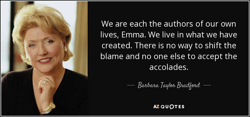 We are each the authors of our own lives, Emma. We live in what we have created. There is no way to shift the blame and no one else to accept the accolades. - Barbara Taylor Bradford
