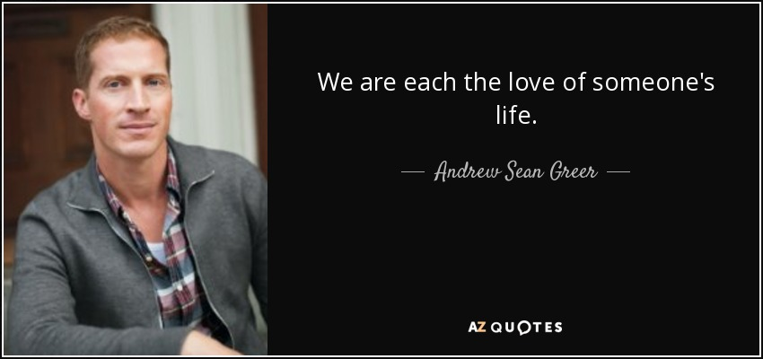 We are each the love of someone's life. - Andrew Sean Greer