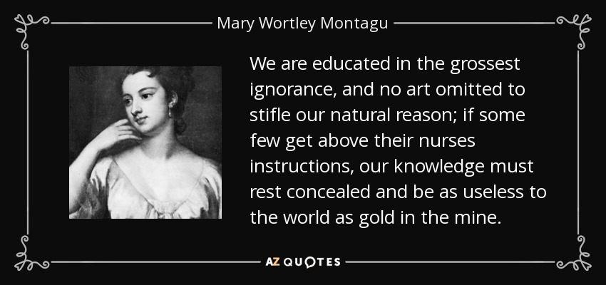 We are educated in the grossest ignorance, and no art omitted to stifle our natural reason; if some few get above their nurses instructions, our knowledge must rest concealed and be as useless to the world as gold in the mine. - Mary Wortley Montagu