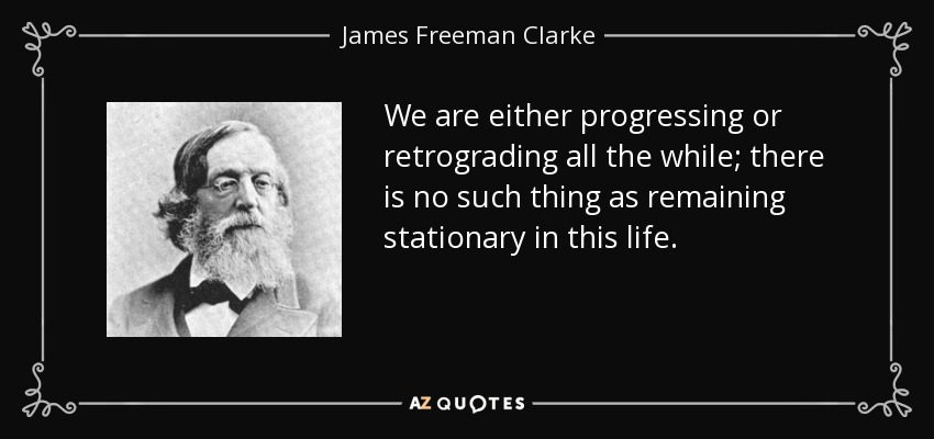 We are either progressing or retrograding all the while; there is no such thing as remaining stationary in this life. - James Freeman Clarke