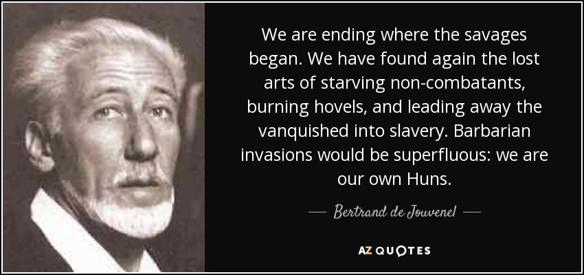 We are ending where the savages began. We have found again the lost arts of starving non-combatants, burning hovels, and leading away the vanquished into slavery. Barbarian invasions would be superfluous: we are our own Huns. - Bertrand de Jouvenel