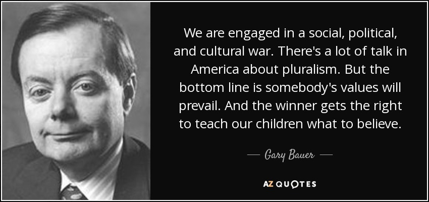 We are engaged in a social, political, and cultural war. There's a lot of talk in America about pluralism. But the bottom line is somebody's values will prevail. And the winner gets the right to teach our children what to believe. - Gary Bauer