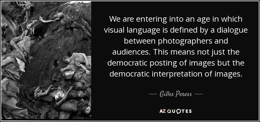 We are entering into an age in which visual language is defined by a dialogue between photographers and audiences. This means not just the democratic posting of images but the democratic interpretation of images. - Gilles Peress