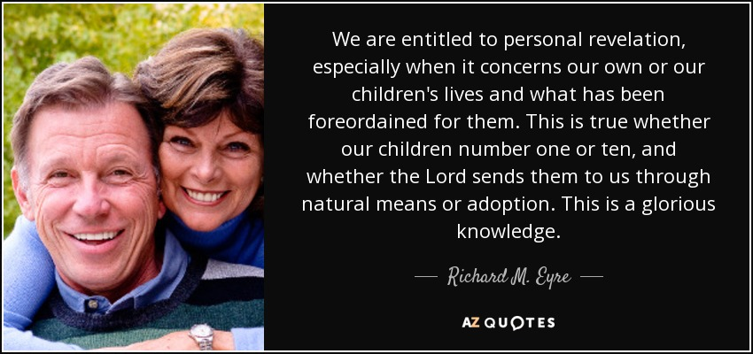 We are entitled to personal revelation, especially when it concerns our own or our children's lives and what has been foreordained for them. This is true whether our children number one or ten, and whether the Lord sends them to us through natural means or adoption. This is a glorious knowledge. - Richard M. Eyre