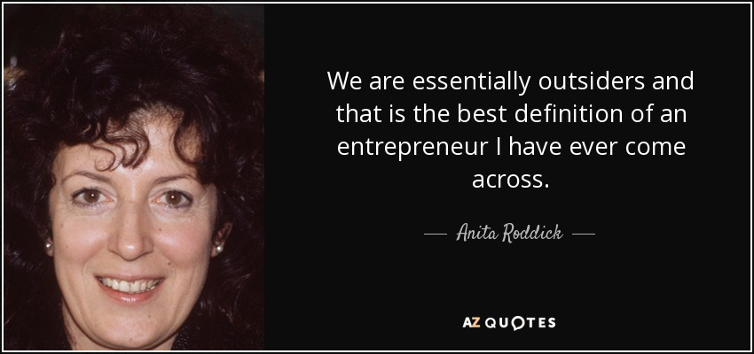 We are essentially outsiders and that is the best definition of an entrepreneur I have ever come across. - Anita Roddick