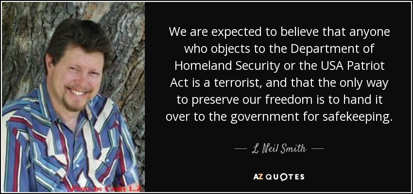 We are expected to believe that anyone who objects to the Department of Homeland Security or the USA Patriot Act is a terrorist, and that the only way to preserve our freedom is to hand it over to the government for safekeeping. - L. Neil Smith