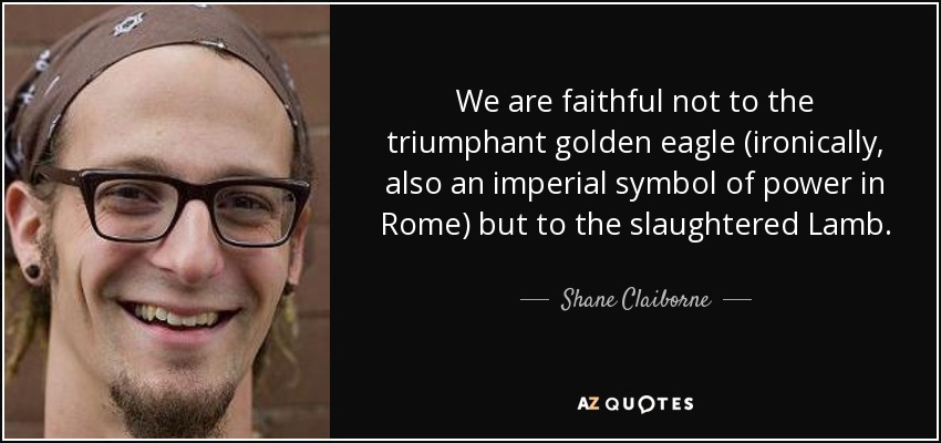 We are faithful not to the triumphant golden eagle (ironically, also an imperial symbol of power in Rome) but to the slaughtered Lamb. - Shane Claiborne