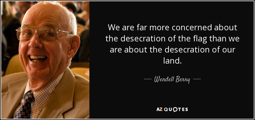 We are far more concerned about the desecration of the flag than we are about the desecration of our land. - Wendell Berry