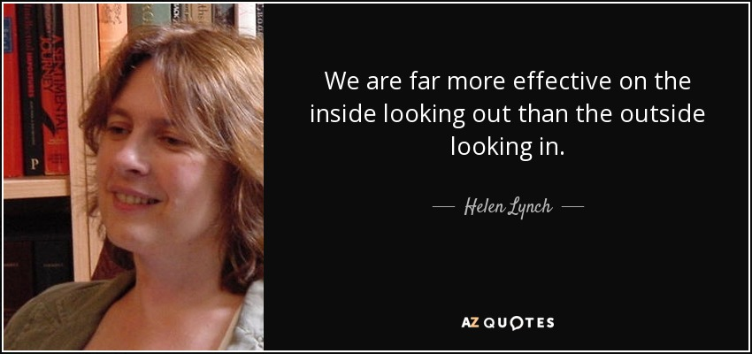 We are far more effective on the inside looking out than the outside looking in. - Helen Lynch
