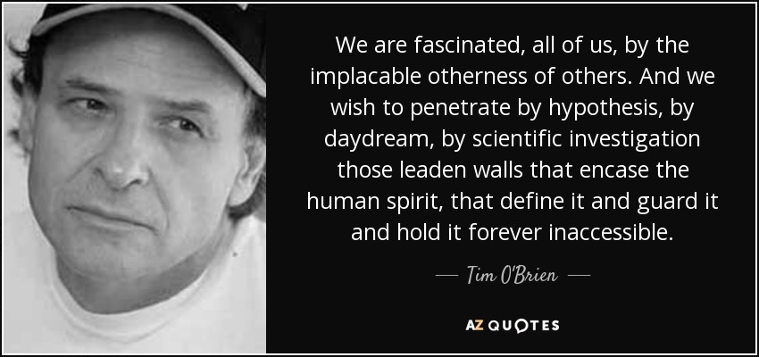 We are fascinated, all of us, by the implacable otherness of others. And we wish to penetrate by hypothesis, by daydream, by scientific investigation those leaden walls that encase the human spirit, that define it and guard it and hold it forever inaccessible. - Tim O'Brien