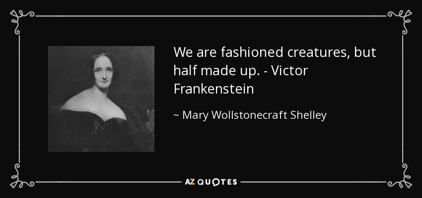 We are fashioned creatures, but half made up. - Victor Frankenstein - Mary Wollstonecraft Shelley