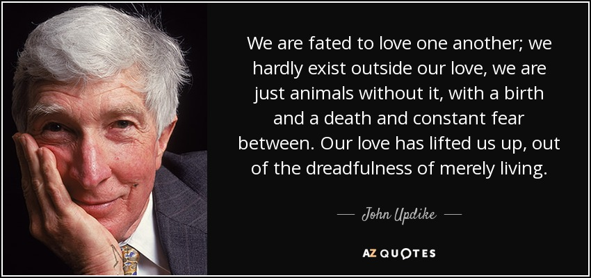 We are fated to love one another; we hardly exist outside our love, we are just animals without it, with a birth and a death and constant fear between. Our love has lifted us up , out of the dreadfulness of merely living. - John Updike