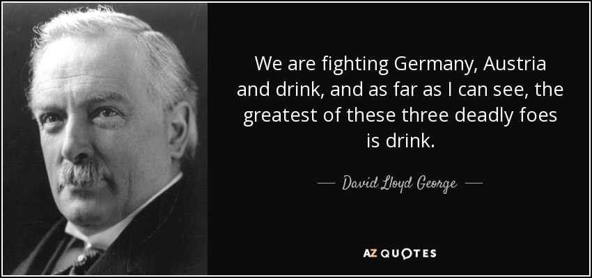 We are fighting Germany, Austria and drink, and as far as I can see, the greatest of these three deadly foes is drink. - David Lloyd George
