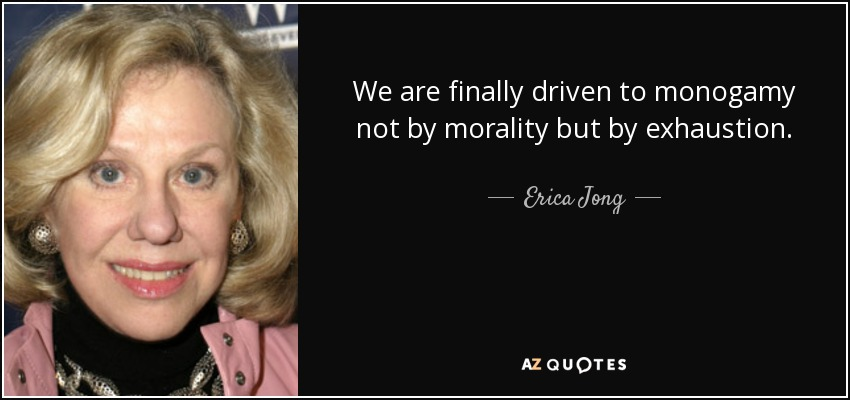 We are finally driven to monogamy not by morality but by exhaustion. - Erica Jong