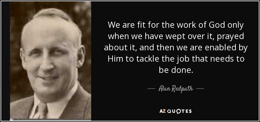 We are fit for the work of God only when we have wept over it, prayed about it, and then we are enabled by Him to tackle the job that needs to be done. - Alan Redpath