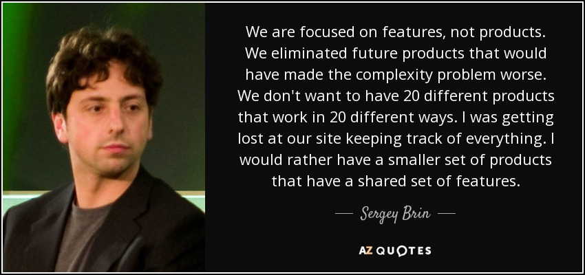 We are focused on features, not products. We eliminated future products that would have made the complexity problem worse. We don't want to have 20 different products that work in 20 different ways. I was getting lost at our site keeping track of everything. I would rather have a smaller set of products that have a shared set of features. - Sergey Brin