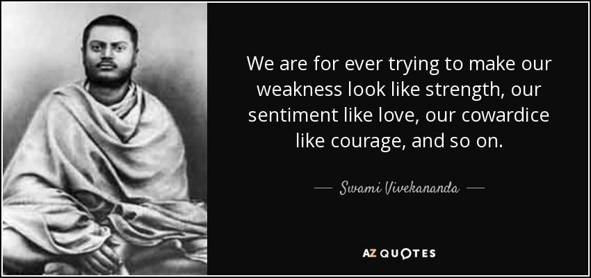 We are for ever trying to make our weakness look like strength, our sentiment like love, our cowardice like courage, and so on. - Swami Vivekananda