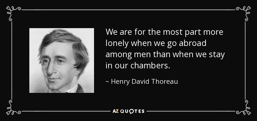 We are for the most part more lonely when we go abroad among men than when we stay in our chambers. - Henry David Thoreau